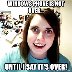 Creepy Girlfriend Meme - Windows phone is not over... Until I say it's over!