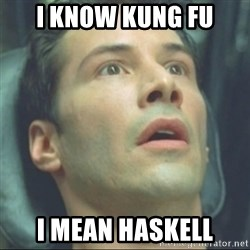 i know kung fu - I Know Kung Fu I Mean Haskell