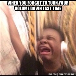 turn up volume - when you forgot to turn your volume down last time