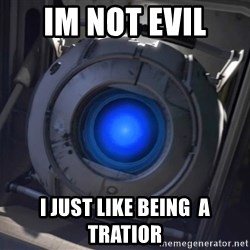 Portal Wheatley - im not evil  i JUST LIKE being  a tratior