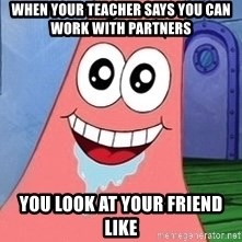 Patrick - When your teacher says you can work with partners You look at your frIend like