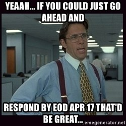 Yeeah..If you could just go ahead and...etc - YEAAH... iF YOU COULD JUST GO aHEAD AND  RESPOND BY Eod aPR 17 THAT'D BE GREAT...