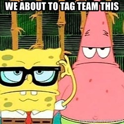 Serious Spongebob - WE about to tag team this