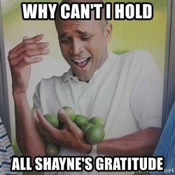 Limes Guy - Why can't i hold all shayne's gratitude