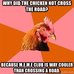 Anti Joke Chicken - why did the chicken not cross the road? Because m.e.m.e club is way cooler than crossing a road.
