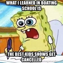 Spongebob What I Learned In Boating School Is - what i learned in boating school is the best kids shows get cancelled