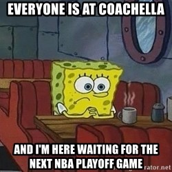 Coffee shop spongebob - EVeryone is at Coachella And I'm here waiting for the next nba playoff game