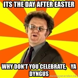 Dr. Steve Brule - Its the day after easter why don't you celebrate,    Ya dyngus