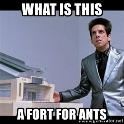 Zoolander for Ants - What is this A Fort for ants