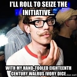 Super Smart Hipster - I'll roll to seize the initiative... With my hand-tooled Eighteenth Century walrus ivory dice