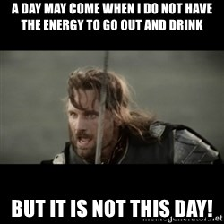 But it is not this Day ARAGORN - A DAY MAY COME WHEN I DO NOT HAVE THE ENERGY TO GO OUT AND DRINK BUT IT IS NOT THIS DAY!