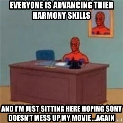 and im just sitting here masterbating - everyone is advancing thier harmony skills  and I'm just sitting here hoping Sony doesn't mess up my movie ...AGAIN