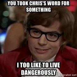 Austin Power - You took Chris's word for something I too like to live dangerously