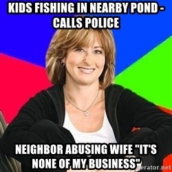 "Sheltering Suburban Mom - Kids fishing in nearby Pond - Calls police Neighbor abusing wife ""It's none of my business"""