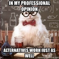 Science Cat - In my professional opinion  Alternatives work just as well