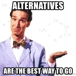 Bill Nye - Alternatives  are the best way to go
