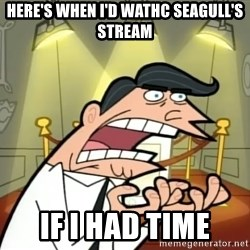 If I had one- Timmy's Dad - Here's when I'd wathc seagull's stream if i had time