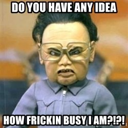 Kim Jong Il Team America - Do you have any idea How frickin busy I am?!?!