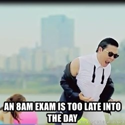 Psy's DAT ASS -  An 8am exam is too late into the day