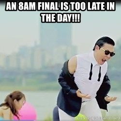 Psy's DAT ASS - An 8am final is too late in the day!!!
