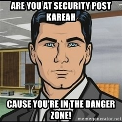 Archer - Are you at Security Post KAreah Cause you're in the Danger zone!