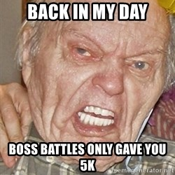 Grumpy Grandpa - back in my day Boss Battles only gave you 5k