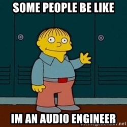 Ralph Wiggum - Some people be like Im an audio engineer