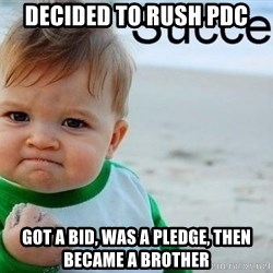 success baby - Decided to rush PDC  Got a bid, was a pledge, then became a brother
