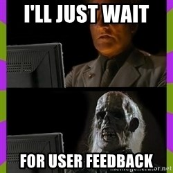 ill just wait here - I'll just wait  for user feedback