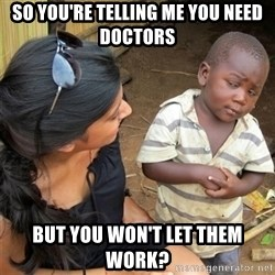 So You're Telling me - so you're telling me you need doctors but you won't let them work?
