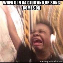 turn up volume - when u in da club and ur song comes on