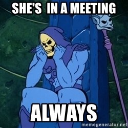 Skeletor sitting - She's  in a meeting always