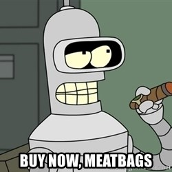 Bender -  Buy now, meatbags