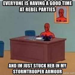 Spidermandesk - Everyone is having a good time at rebel parties And im just stuck her in my stormtrooper armour