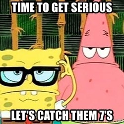 Serious Spongebob - time to get serious let's catch them 7's