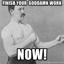 overly manly man - Finish your  goddamn work Now!