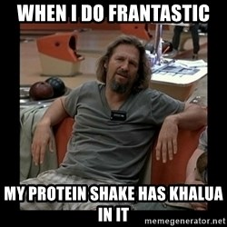 The Dude - When I do Frantastic my protein shake has kHalua in it
