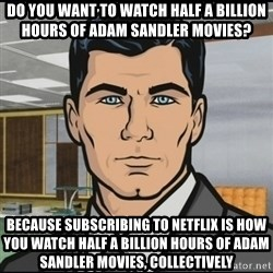 Archer - do you want to watch half a billion hours of adam sandler movies? because subscribing to netflix is how you watch half a billion hours of adam sandler movies, collectively