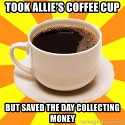 Cup of coffee - Took Allie's Coffee cup but saved the day collecting money
