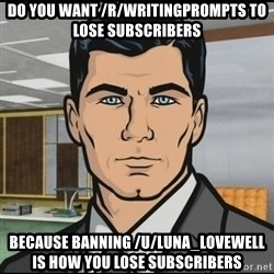 Archer - Do you want /r/writingprompts To lose subscribers Because banning /u/Luna_LoveWell is how you lose subscribers