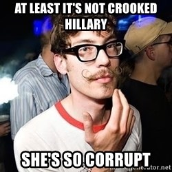 Super Smart Hipster - At least it's not crooked hillary She's so corrupt