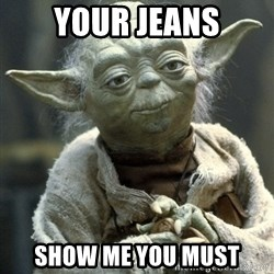 Yodanigger - Your jeans Show me you must