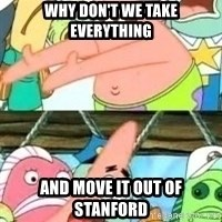 patrick star - why don't we take everything and move it out of stanford