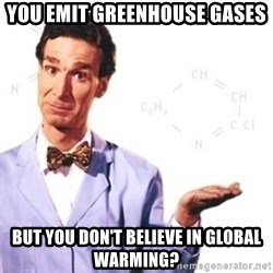 Bill Nye - you emit greenhouse gases  but you don't believe in global warming?