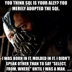 "Bane Permission to Die - You think SQL is your ally? You merely adopted the Sql. I was born in it, molded in it. I didn't speak other than to say ""Select, From, Where"" until i was a man."