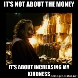 Not about the money joker - It's not about the money It's about increasing my kindness