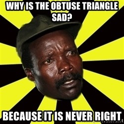 KONY THE PIMP - WHY IS THE OBTUSE TRIANGLE SAD? bECAUSE IT IS NEVER RIGHT