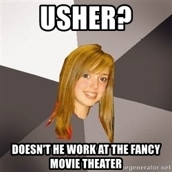 Musically Oblivious 8th Grader - Usher?  Doesn't he work at the Fancy Movie Theater