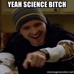 Science Bitch! - yeah science bitch