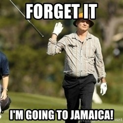 Fuck It Bill Murray - forget it I'm going to jamaica!